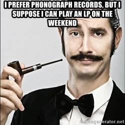 Rich Guy - I prefer phonograph records, but i suppose i can play an lp on the weekend
