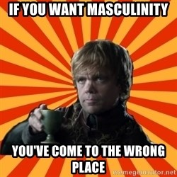 Tyrion Lannister - if you want masculinity you've come to the wrong place