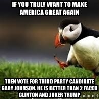 Unpopular Opinion - if you truly want to make america great again then vote for third party candidate gary johnson. he is better than 2 faced clinton and joker trump