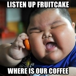 fat chinese kid - LISTEN UP FRUITCAKE WHERE IS OUR COFFEE