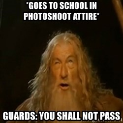 Gandalf You Shall Not Pass - *Goes to school in photoshoot attire* Guards: You shall not pass