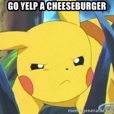 Unimpressed Pikachu - Go yelp a cheeseburger