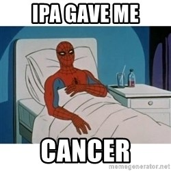SpiderMan Cancer - IPA Gave me cancer