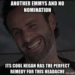 RICK THE WALKING DEAD - ANother Emmys and No Nomination Its cool Negan has the perfect remedy for this Headache
