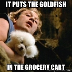 BuffaloBill - It puts the Goldfish in the grocery cart