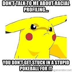 Pikachu - don't talk to me about racial profiling... you don't get stuck in a stupid pokeball for it