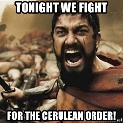 300 - TONIGHT WE FIGHT FOR THE CERULEAN ORDER!