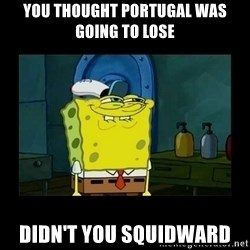 didnt you squidward - You thought Portugal was going to lose Didn't you squidward