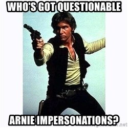 Han Solo - Who's got questionable arnie impersonations?
