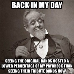 1889 [10] guy - back in my day seeing the original bands costed a lower percentage of my paycheck than seeing their tribute bands now