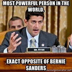 Paul Ryan Meme  - Most Powerful Person in the World.   Exact Opposite of Bernie Sanders