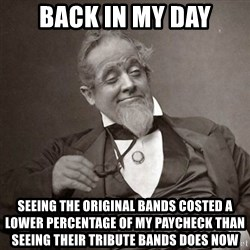 1889 [10] guy - back in my day seeing the original bands costed a lower percentage of my paycheck than seeing their tribute bands does now