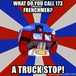 Optimus Prime - What do you call 173 Frenchmen? A TRUCK STOP!