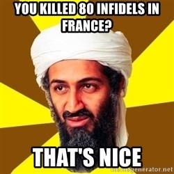 Osama - You killed 80 infidels in France? That's nice
