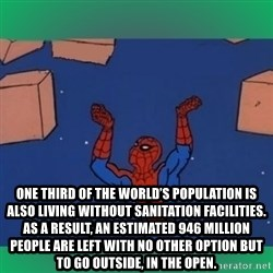 60's spiderman -  One third of the world's population is also living without sanitation facilities. As a result, an estimated 946 million people are left with no other option but to go outside, in the open.
