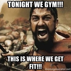 300 - Tonight we GYM!!! This is where we get FIT!!!