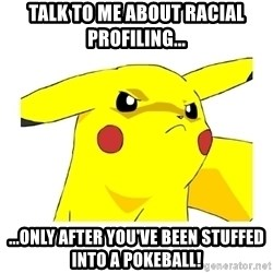 Pikachu - Talk to me about racial profiling... ...only after you've been stuffed into a Pokeball!