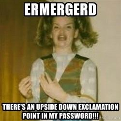ermergerd girl  - ermergerd There's an upside down exclamation point in my password!!!