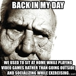 Back In My Day - BACK IN MY DAY WE USED TO SIT AT HOME WHILE PLAYING VIDEO GAMES RATHER THAN GOING OUTSIDE AND SOCIALIZING WHILE EXERCISING