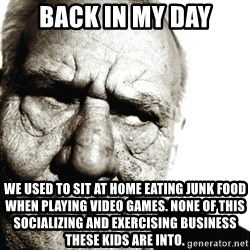 Back In My Day - BACK IN MY DAY WE USED TO SIT AT HOME EATING JUNK FOOD WHEN PLAYING VIDEO GAMES. NONE OF THIS SOCIALIZING AND EXERCISING BUSINESS THESE KIDS ARE INTO.
