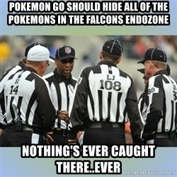 NFL Ref Meeting - Pokemon Go should hide all of the Pokemons in the Falcons endozone Nothing's ever caught there..EVER
