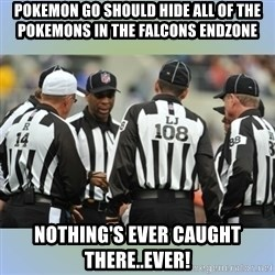 NFL Ref Meeting - POKEMON GO SHOULD HIDE ALL OF THE POKEMONS IN THE FALCONS ENDZONE NOTHING'S EVER CAUGHT THERE..EVER!