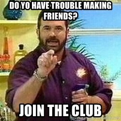 Badass Billy Mays - do yo have trouble making friends? join the club