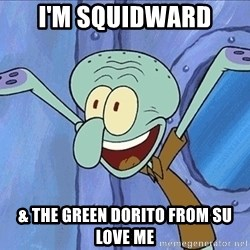 Guess What Squidward - i'm squidward  & the green dorito from su love me