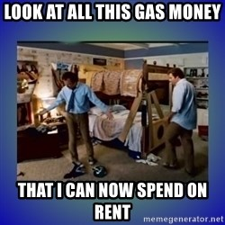 There's so much more room - Look at all this gas money that I can now spend on rent