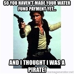 Han Solo - SO YOU HAVEN'T MADE YOUR WATER FUND PAYMENT YET... AND I THOUGHT I WAS A PIRATE!