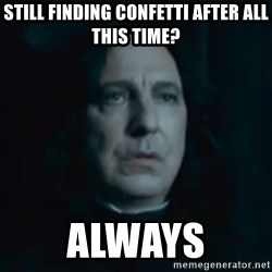Always Snape - Still finding confetti after all this time? Always
