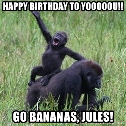 Happy Gorilla - happy birthday to yooooou!! Go bananas, Jules!
