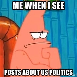 Patrick Wtf? - Me when i see posts about us politics