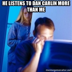 Redditors Wife - He listens to Dan Carlin more than me
