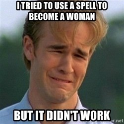 90s Problems - I Tried to use a spell to become a woman but it didn't work