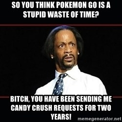 katt williams shocked - so you think pokemon go is a stupid waste of time? Bitch, you have been sending me candy crush requests for two years!