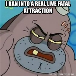 Spongebob How Tough Am I? - I ran into a real live fatal attraction