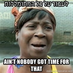 Ain't Nobody got time fo that - לעבור על כל המתומללות Ain't nobody got time for that