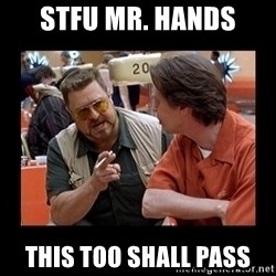 walter sobchak - STFU Mr. Hands This too shall pass