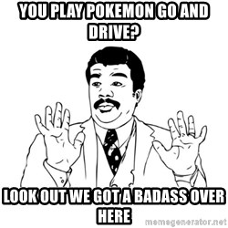 Badass Classy - you play pokemon go and drive? Look out we got a badass over here