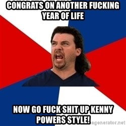 kenny powers - Congrats on another fucking year of life Now go fuck shit up Kenny Powers style!
