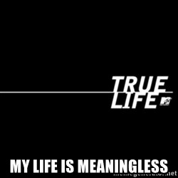 true life -  My Life is meaningless