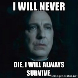 Always Snape - I will never  die, I will ALWAYS survive.