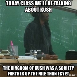 rasta science teacher - Today class we'll be talking about kush The kingdom of kush was a society farther up the nile than Egypt