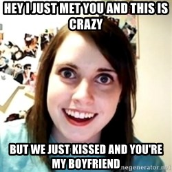 obsessed girlfriend - hey I just met you and this is crazy but we just kissed and you're my boyfriend