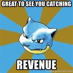Blastoise - great to see you catching   revenue