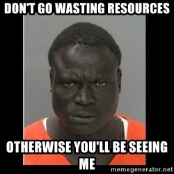 scary black man - Don't go wasting resources Otherwise you'll be seeing me