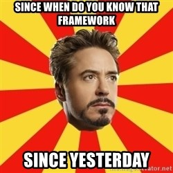 Leave it to Iron Man - Since when do you know that framework Since yesterday