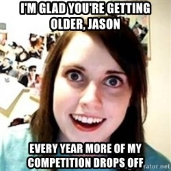 OAG - I'M GLAD YOU'RE GETTING OLDER, JASON EVERY YEAR MORE OF MY COMPETITION DROPS OFF
