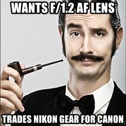 Rich Guy - wants f/1.2 af lens trades nikon gear for canon